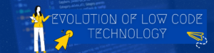 Evolution of low code technology.